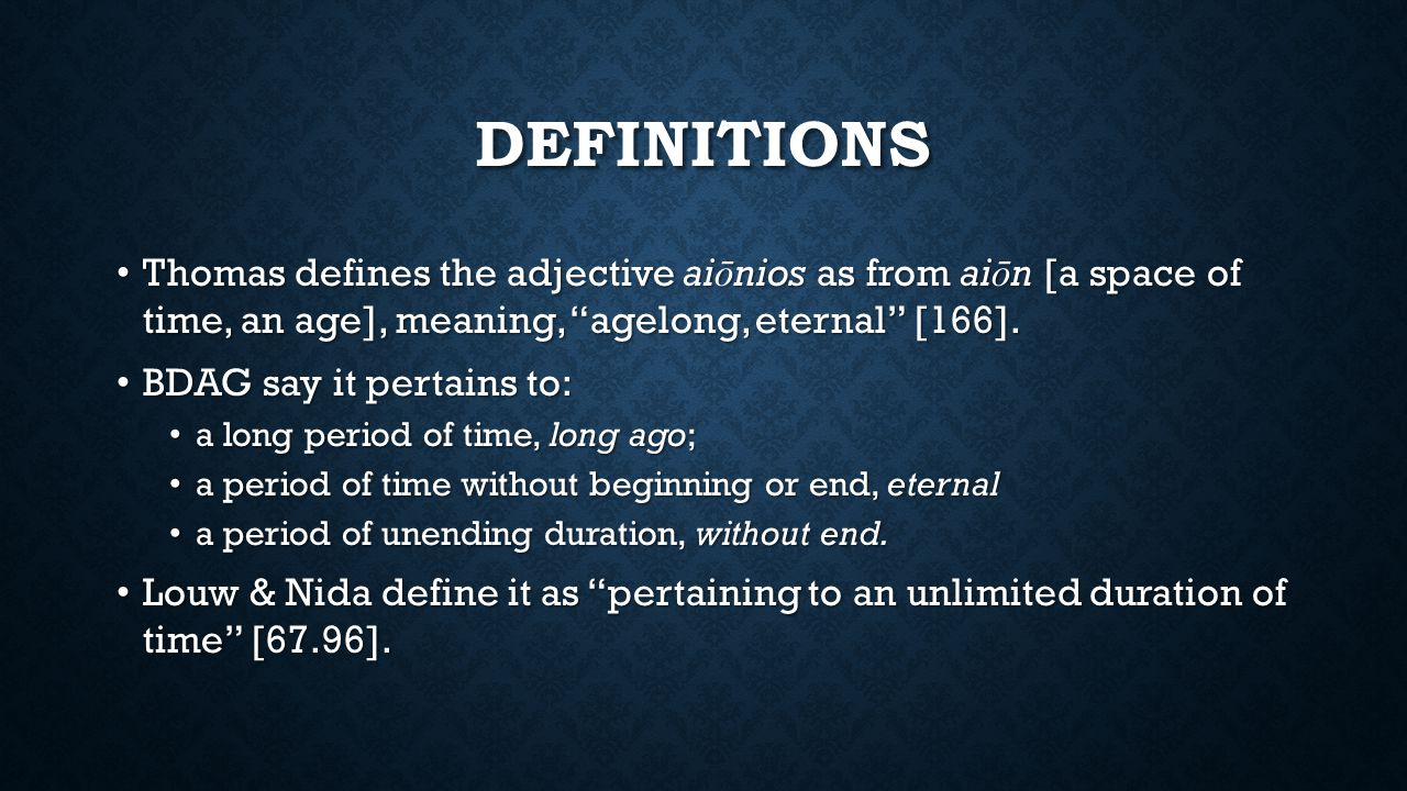 DEFINITIONS Thomas defines the adjective ai ō nios as from ai ō n [a space of time, an age], meaning, agelong, eternal [166].