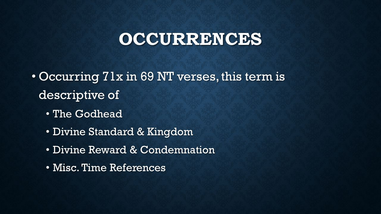 OCCURRENCES Occurring 71x in 69 NT verses, this term is descriptive of Occurring 71x in 69 NT verses, this term is descriptive of The Godhead The Godhead Divine Standard & Kingdom Divine Standard & Kingdom Divine Reward & Condemnation Divine Reward & Condemnation Misc.