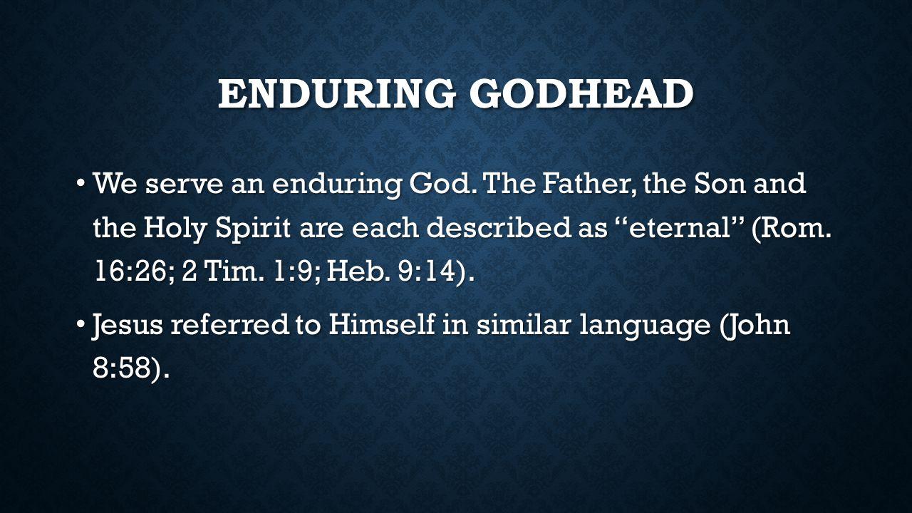 ENDURING GODHEAD We serve an enduring God.