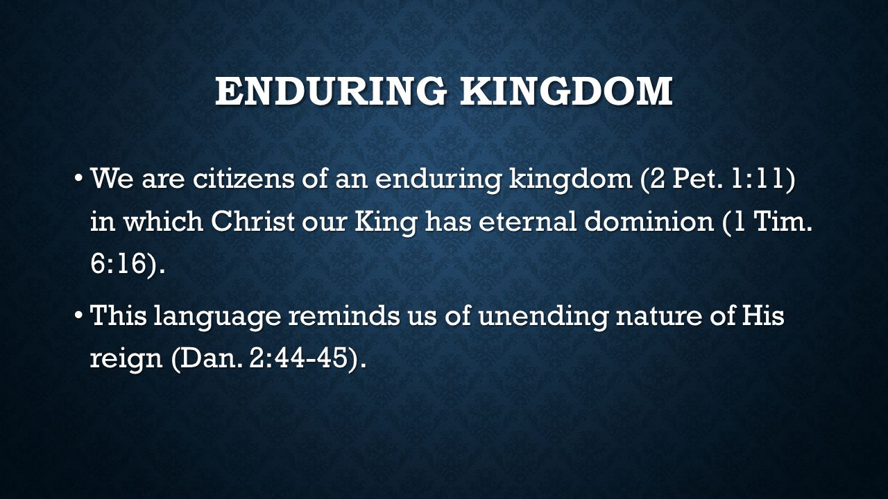 ENDURING KINGDOM We are citizens of an enduring kingdom (2 Pet.