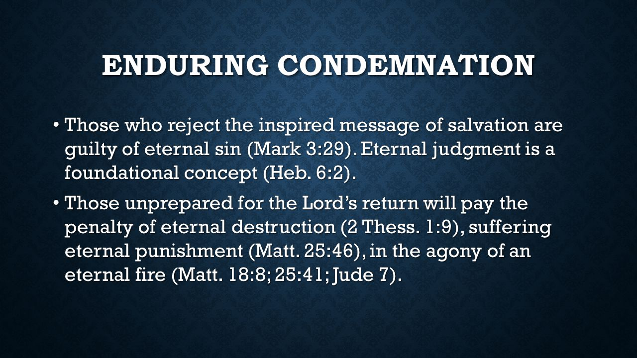 ENDURING CONDEMNATION Those who reject the inspired message of salvation are guilty of eternal sin (Mark 3:29).