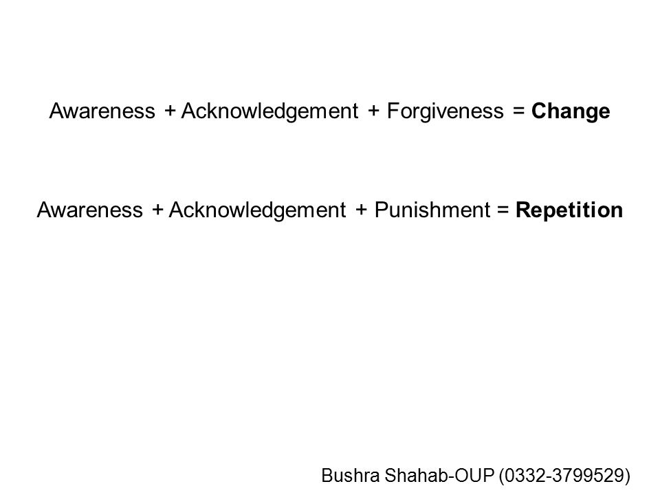 Awareness + Acknowledgement + Forgiveness = Change Awareness + Acknowledgement + Punishment = Repetition Bushra Shahab-OUP (0332-3799529)