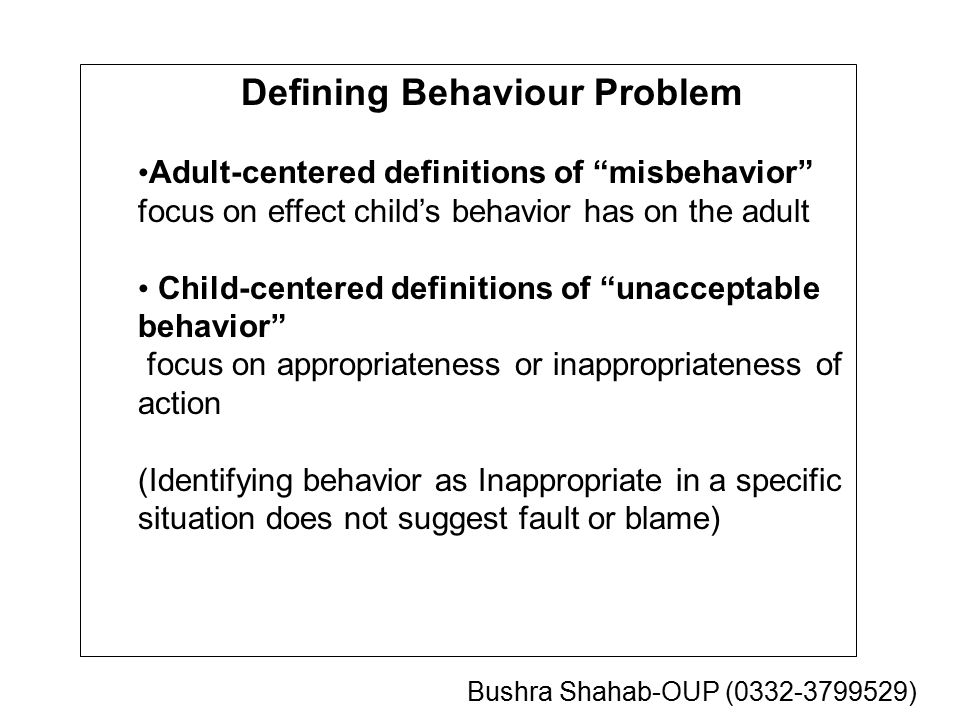 Defining Behaviour Problem Adult-centered definitions of misbehavior focus on effect child's behavior has on the adult Child-centered definitions of unacceptable behavior focus on appropriateness or inappropriateness of action (Identifying behavior as Inappropriate in a specific situation does not suggest fault or blame) Bushra Shahab-OUP (0332-3799529)