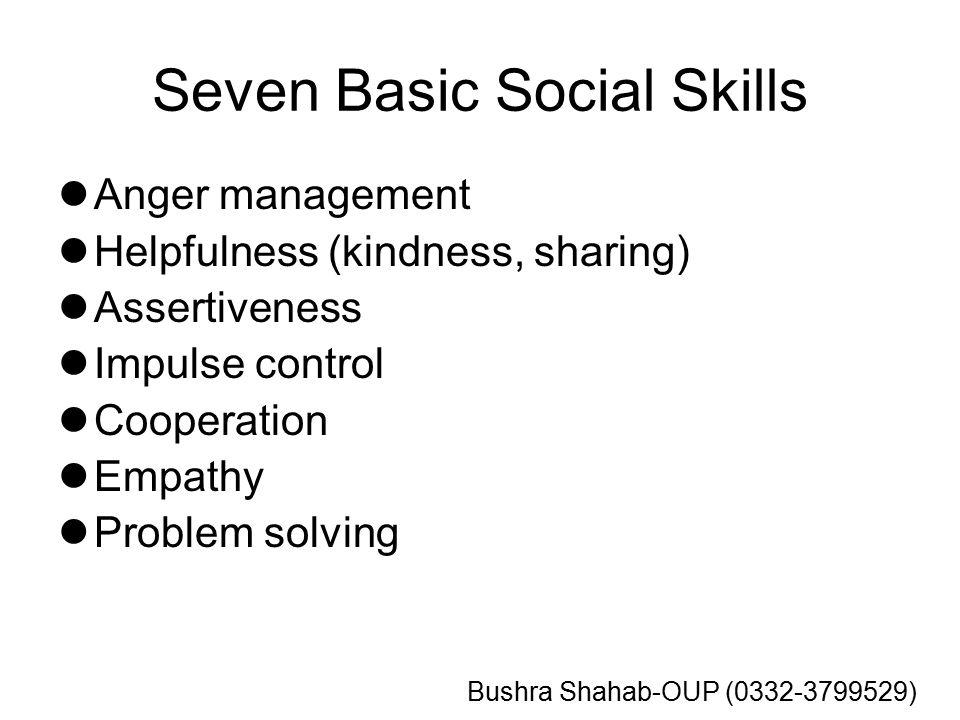 Seven Basic Social Skills Anger management Helpfulness (kindness, sharing) Assertiveness Impulse control Cooperation Empathy Problem solving Bushra Shahab-OUP (0332-3799529)