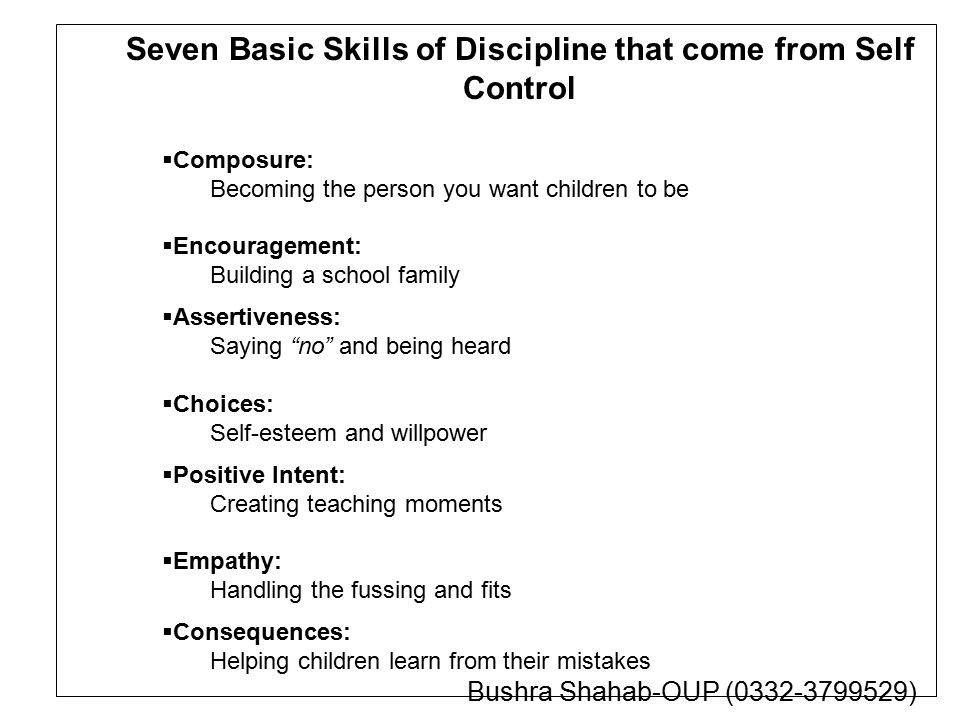 Seven Basic Skills of Discipline that come from Self Control  Composure: Becoming the person you want children to be  Encouragement: Building a school family  Assertiveness: Saying no and being heard  Choices: Self-esteem and willpower  Positive Intent: Creating teaching moments  Empathy: Handling the fussing and fits  Consequences: Helping children learn from their mistakes Bushra Shahab-OUP (0332-3799529)