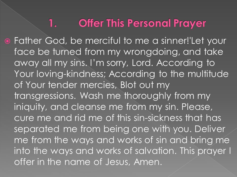  Father God, be merciful to me a sinner! Let your face be turned from my wrongdoing, and take away all my sins.