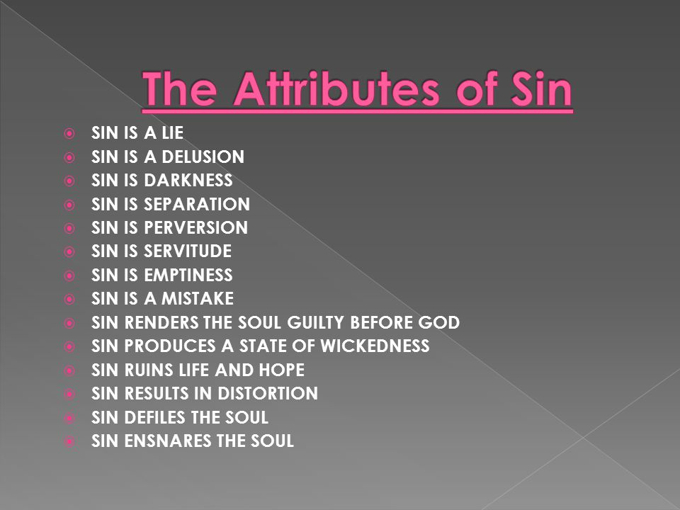 SIN IS A LIE  SIN IS A DELUSION  SIN IS DARKNESS  SIN IS SEPARATION  SIN IS PERVERSION  SIN IS SERVITUDE  SIN IS EMPTINESS  SIN IS A MISTAKE  SIN RENDERS THE SOUL GUILTY BEFORE GOD  SIN PRODUCES A STATE OF WICKEDNESS  SIN RUINS LIFE AND HOPE  SIN RESULTS IN DISTORTION  SIN DEFILES THE SOUL  SIN ENSNARES THE SOUL