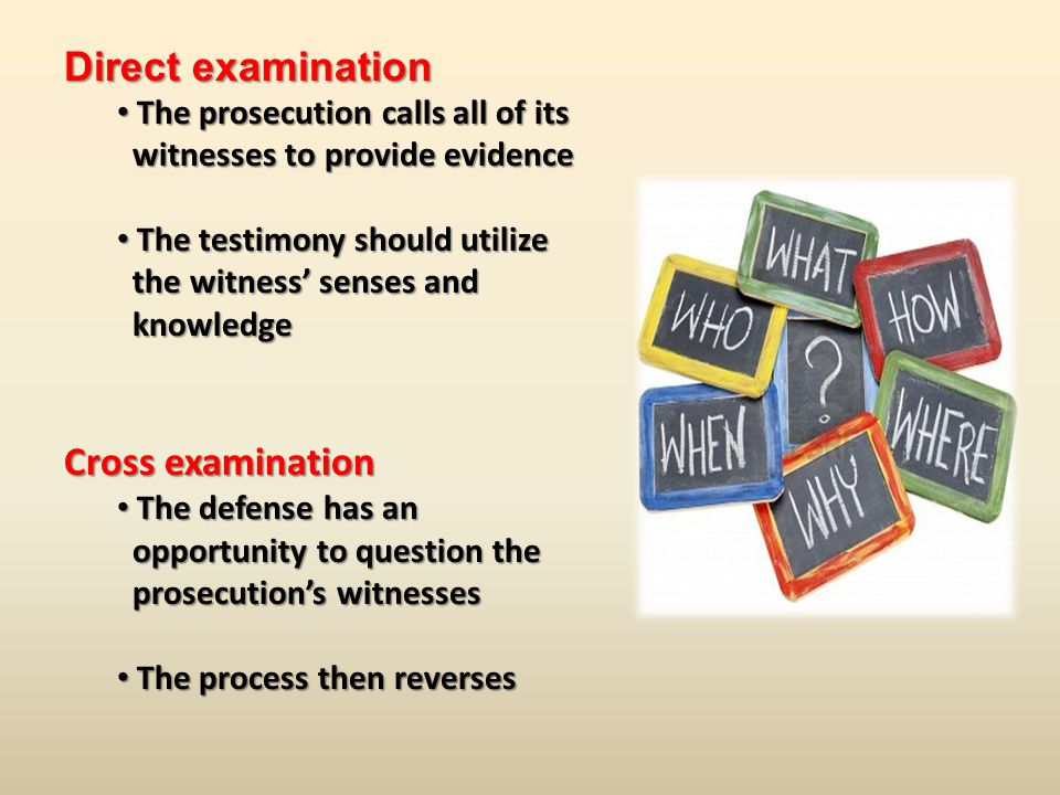 Direct examination The prosecution calls all of its The prosecution calls all of its witnesses to provide evidence witnesses to provide evidence The testimony should utilize The testimony should utilize the witness' senses and the witness' senses and knowledge knowledge Cross examination The defense has an The defense has an opportunity to question the opportunity to question the prosecution's witnesses prosecution's witnesses The process then reverses The process then reverses