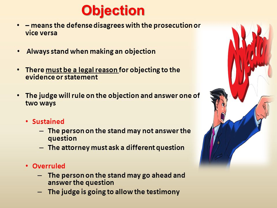 – means the defense disagrees with the prosecution or vice versa Always stand when making an objection There must be a legal reason for objecting to the evidence or statement The judge will rule on the objection and answer one of two ways Sustained – The person on the stand may not answer the question – The attorney must ask a different question Overruled – The person on the stand may go ahead and answer the question – The judge is going to allow the testimonyObjection