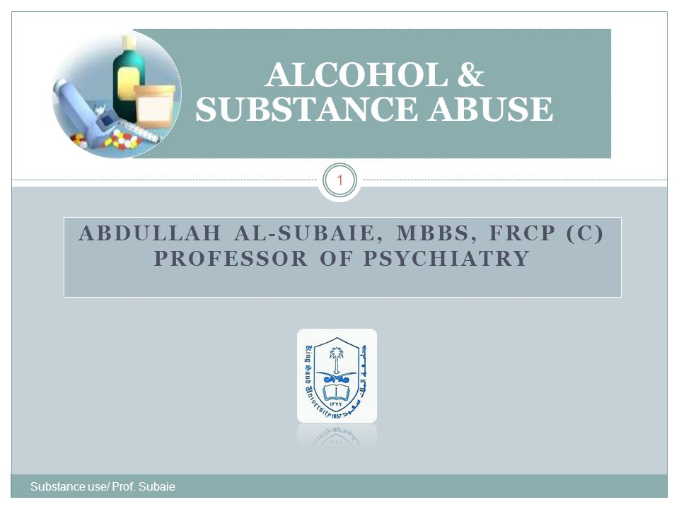 ABDULLAH AL-SUBAIE, MBBS, FRCP (C) PROFESSOR OF PSYCHIATRY Substance use/ Prof. Subaie 1 ALCOHOL & SUBSTANCE ABUSE