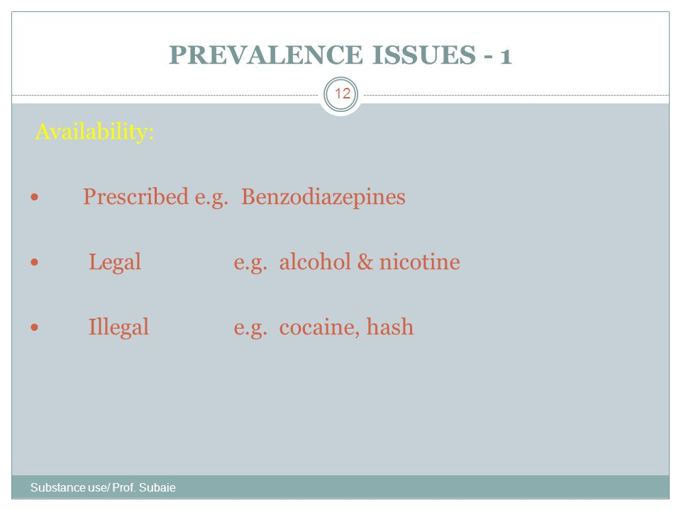PREVALENCE ISSUES - 1 Substance use/ Prof. Subaie 12 Availability: Prescribed e.g. Benzodiazepines Legal e.g. alcohol & nicotine Illegal e.g. cocaine,