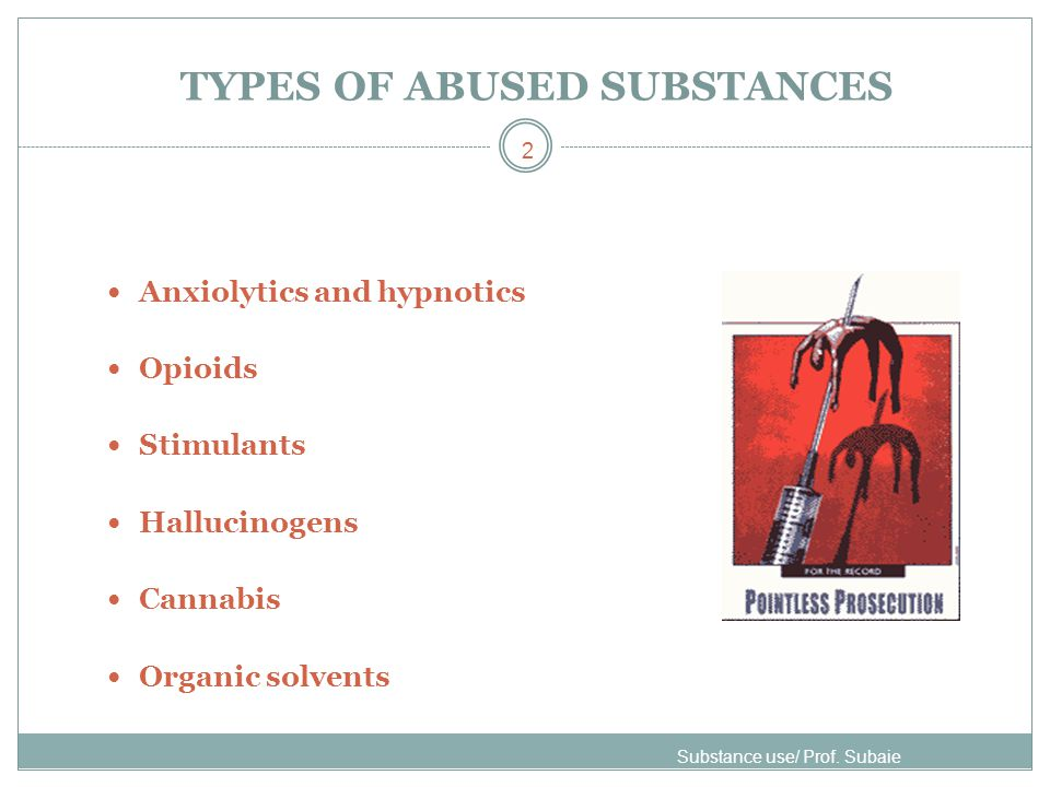 TYPES OF ABUSED SUBSTANCES Anxiolytics and hypnotics Opioids Stimulants Hallucinogens Cannabis Organic solvents Substance use/ Prof. Subaie 2