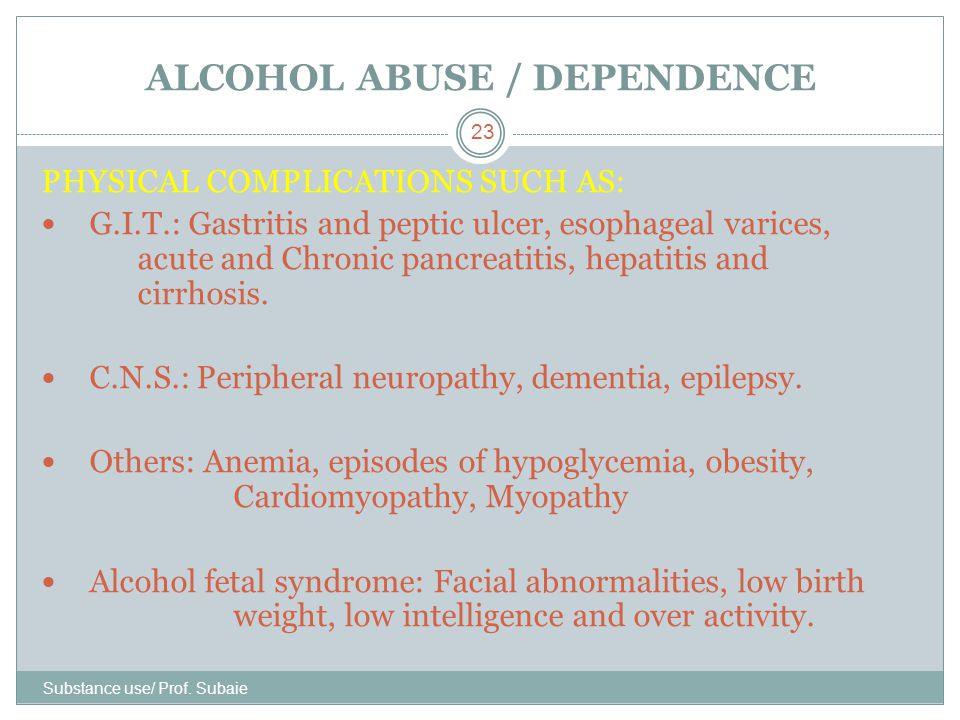ALCOHOL ABUSE / DEPENDENCE Substance use/ Prof. Subaie 23 PHYSICAL COMPLICATIONS SUCH AS: G.I.T.: Gastritis and peptic ulcer, esophageal varices, acut