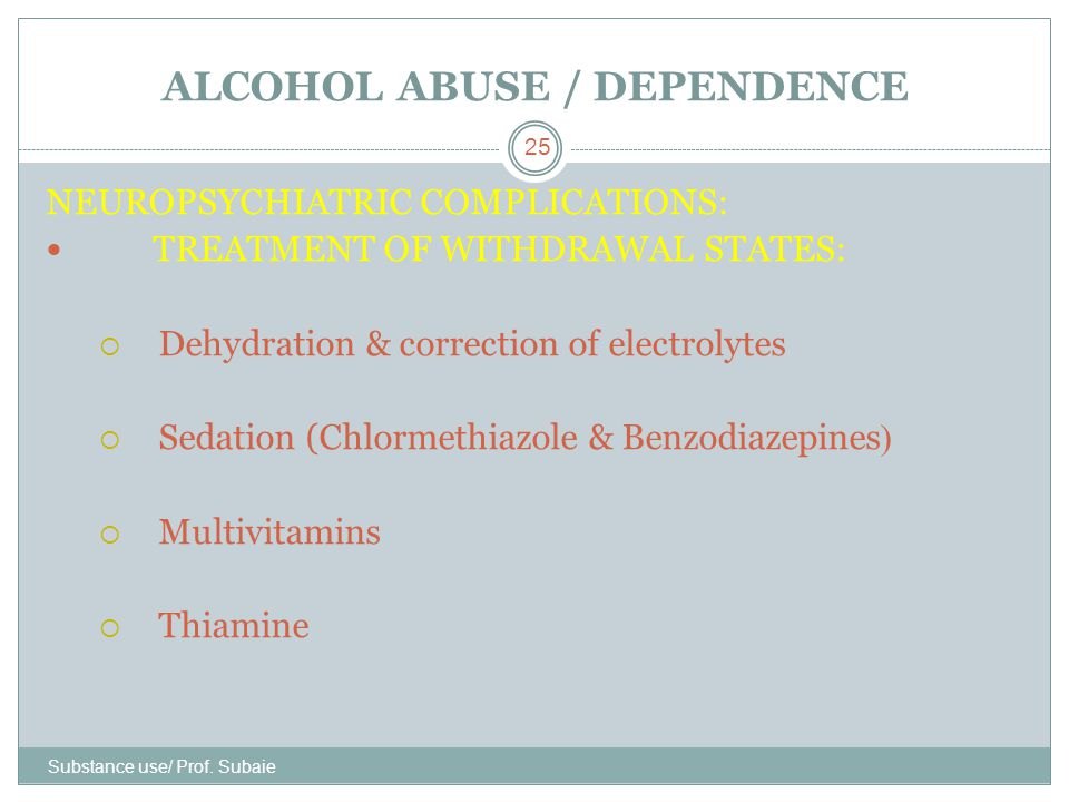 ALCOHOL ABUSE / DEPENDENCE Substance use/ Prof. Subaie 25 NEUROPSYCHIATRIC COMPLICATIONS: TREATMENT OF WITHDRAWAL STATES:  Dehydration & correction o