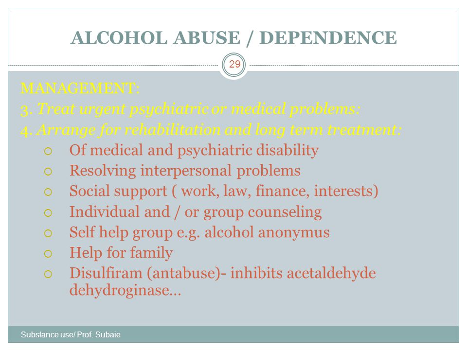 ALCOHOL ABUSE / DEPENDENCE Substance use/ Prof. Subaie 29 MANAGEMENT: 3. Treat urgent psychiatric or medical problems: 4. Arrange for rehabilitation a