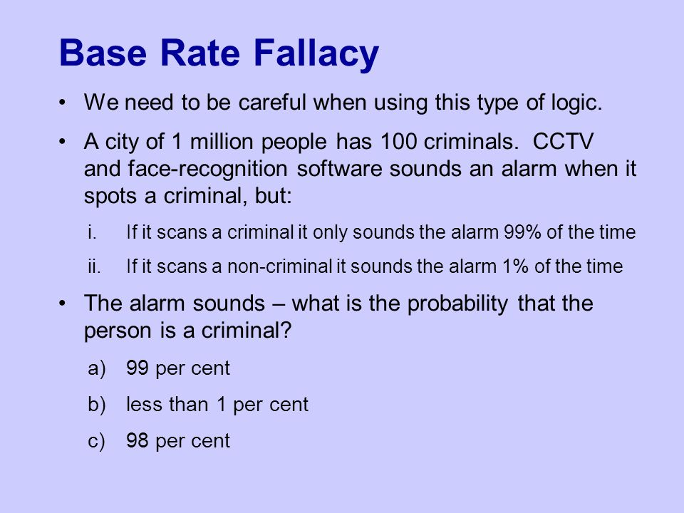 Base Rate Fallacy We need to be careful when using this type of logic.