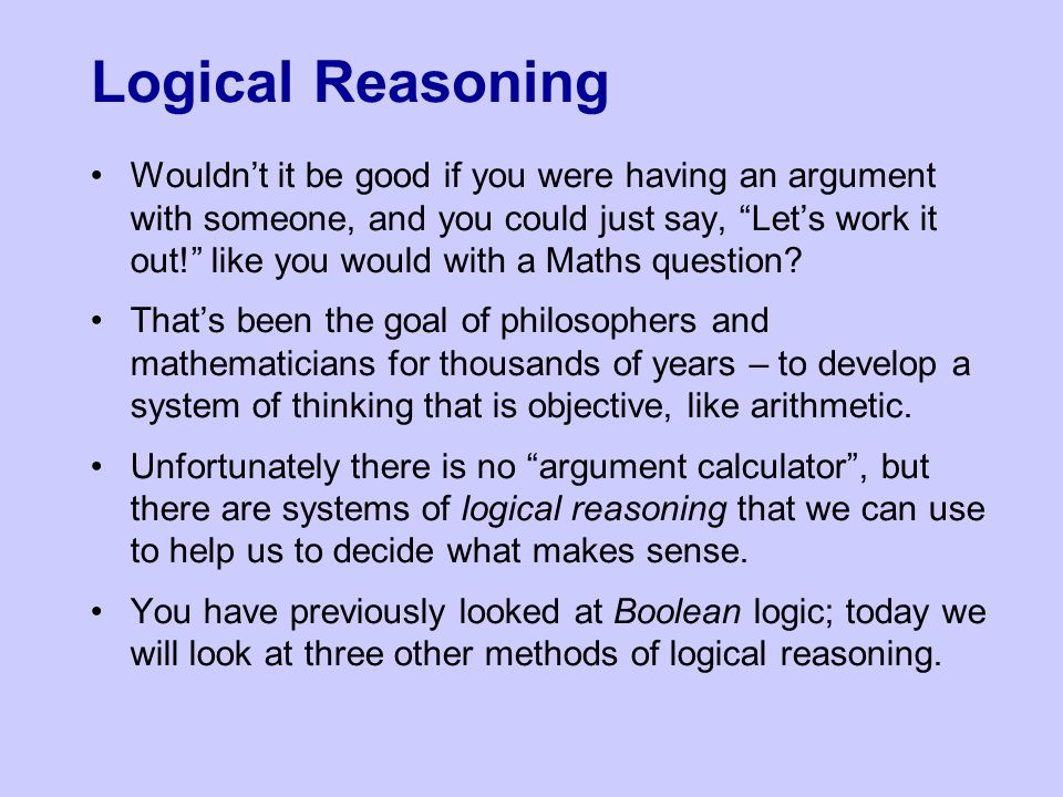 Logical Reasoning Wouldn't it be good if you were having an argument with someone, and you could just say, Let's work it out! like you would with a Maths question.