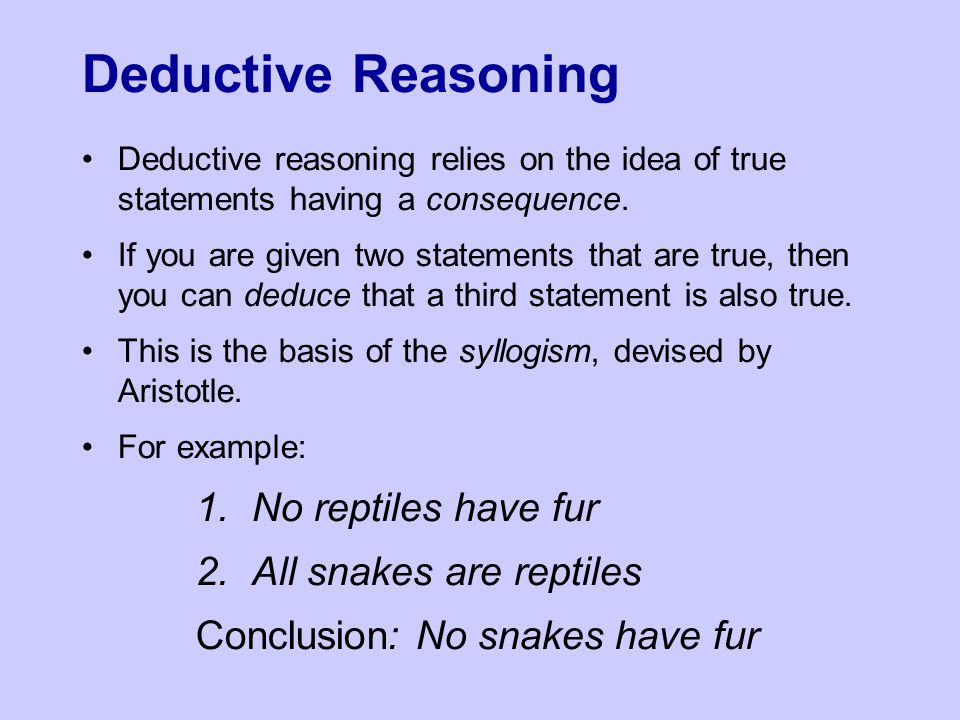 Deductive Reasoning Deductive reasoning relies on the idea of true statements having a consequence.