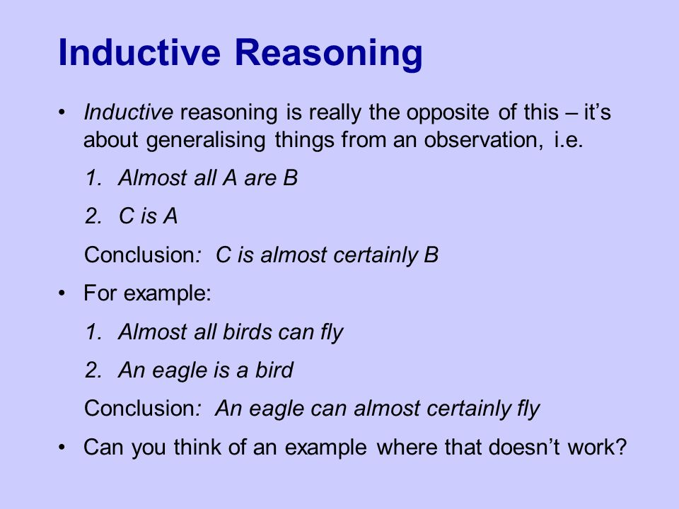 Inductive Reasoning Inductive reasoning is really the opposite of this – it's about generalising things from an observation, i.e.