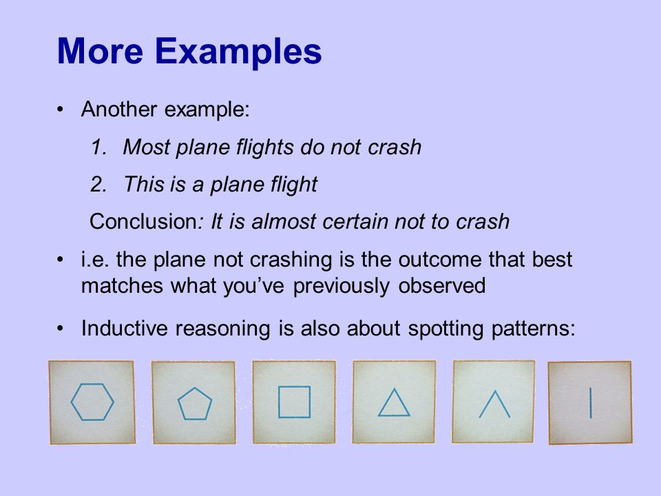 More Examples Another example: 1.Most plane flights do not crash 2.This is a plane flight Conclusion: It is almost certain not to crash i.e.