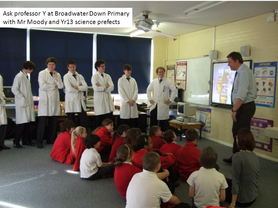 Ask professor Y at Broadwater Down Primary with Mr Moody and Yr13 science prefects