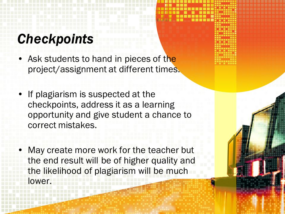 Checkpoints Ask students to hand in pieces of the project/assignment at different times.