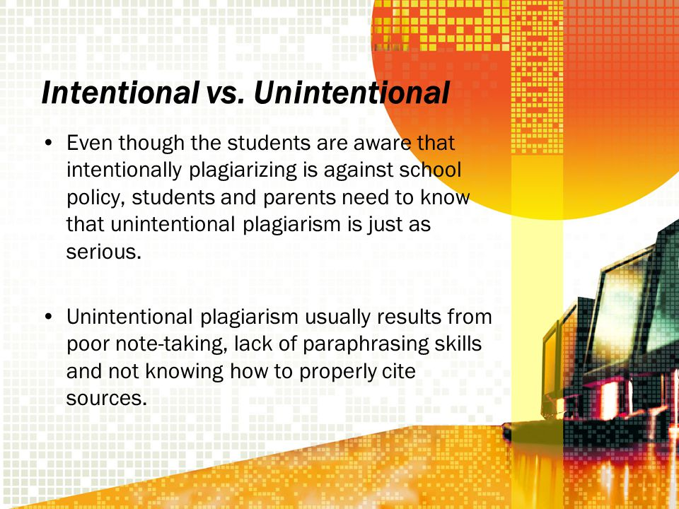 Intentional vs. Unintentional Even though the students are aware that intentionally plagiarizing is against school policy, students and parents need t