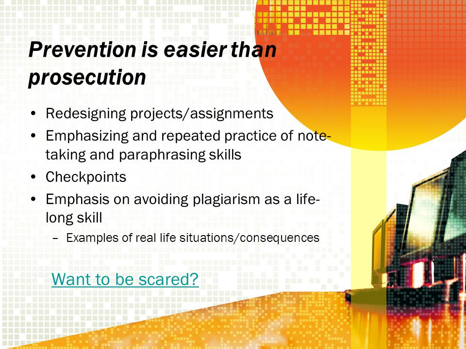 Prevention is easier than prosecution Redesigning projects/assignments Emphasizing and repeated practice of note- taking and paraphrasing skills Checkpoints Emphasis on avoiding plagiarism as a life- long skill –Examples of real life situations/consequences Want to be scared?