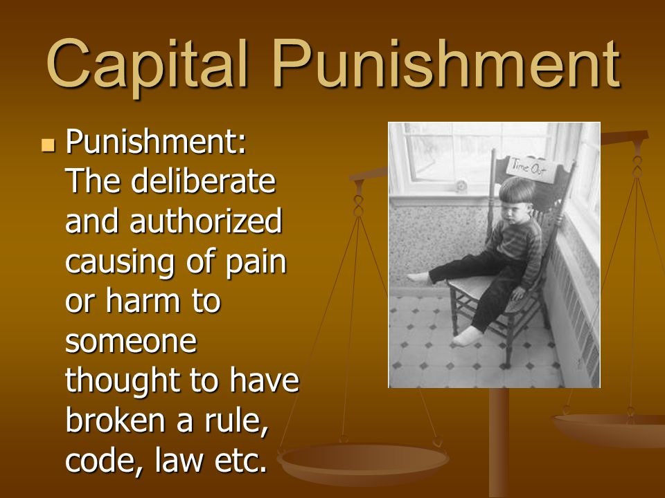 Capital Punishment Punishment: The deliberate and authorized causing of pain or harm to someone thought to have broken a rule, code, law etc. Punishme