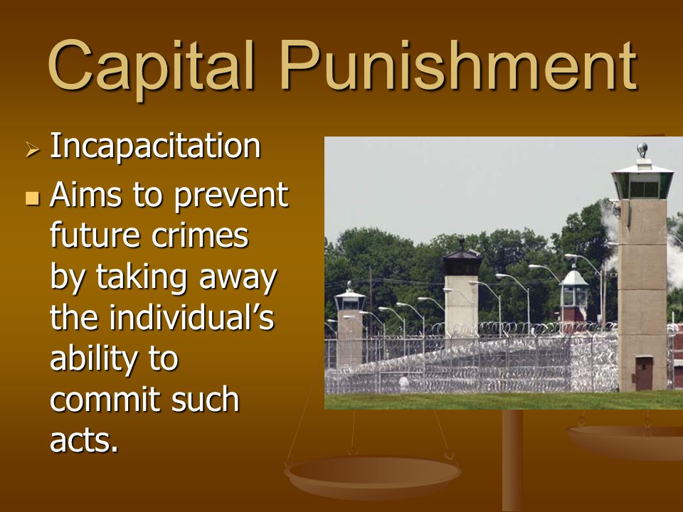 Capital Punishment  Incapacitation Aims to prevent future crimes by taking away the individual's ability to commit such acts. Aims to prevent future
