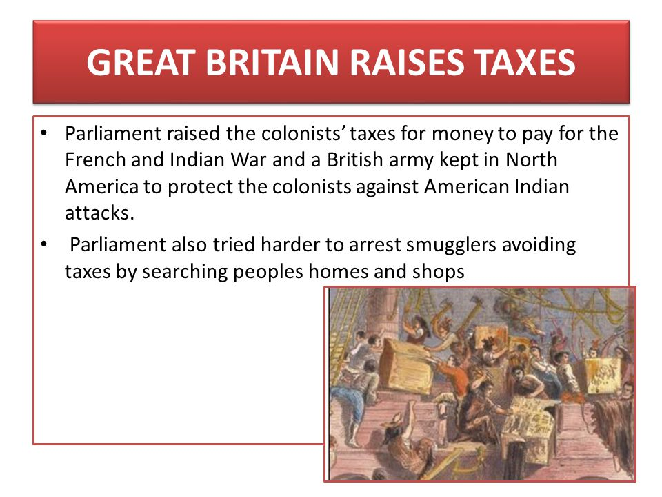GREAT BRITAIN RAISES TAXES Parliament raised the colonists' taxes for money to pay for the French and Indian War and a British army kept in North Amer