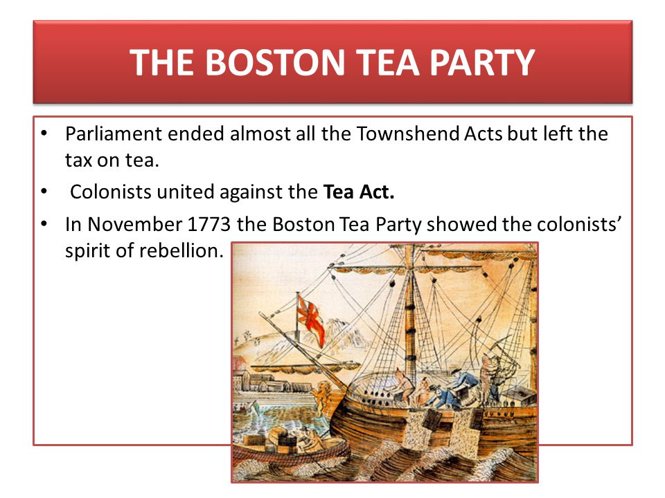 THE BOSTON TEA PARTY Parliament ended almost all the Townshend Acts but left the tax on tea. Colonists united against the Tea Act. In November 1773 th