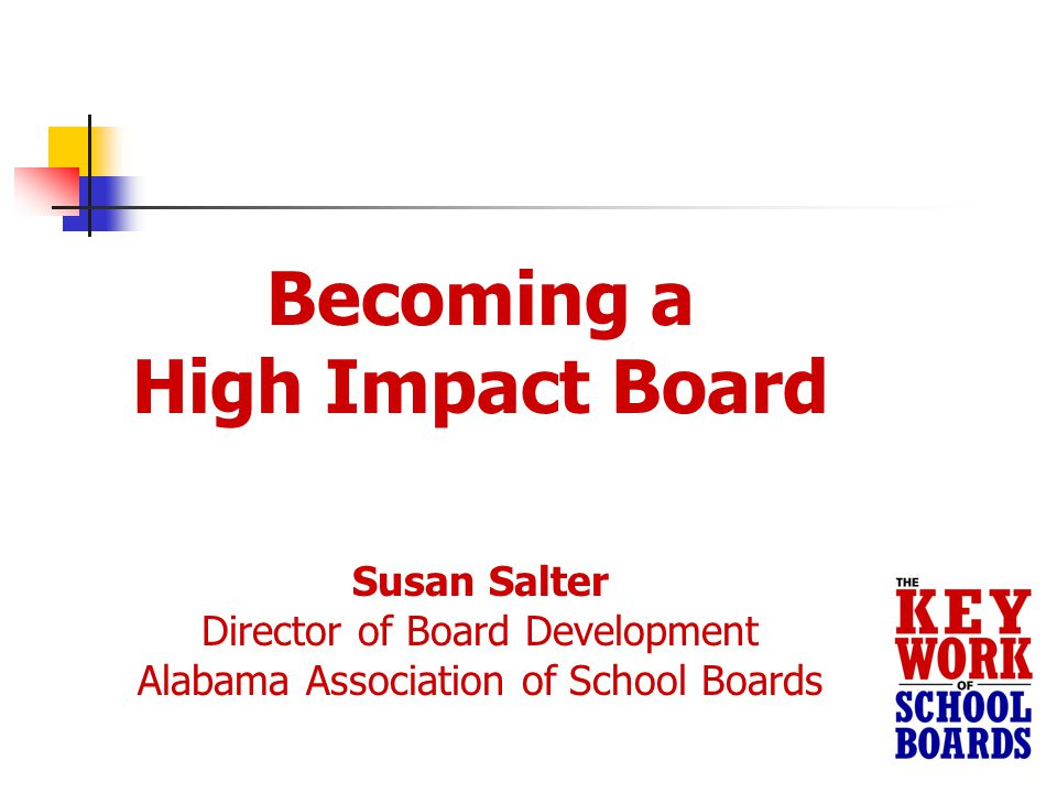 Becoming a High Impact Board Susan Salter Director of Board Development Alabama Association of School Boards