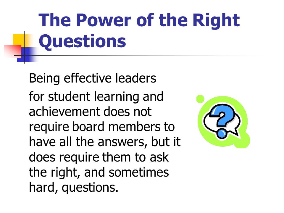 The Power of the Right Questions Being effective leaders for student learning and achievement does not require board members to have all the answers, but it does require them to ask the right, and sometimes hard, questions.