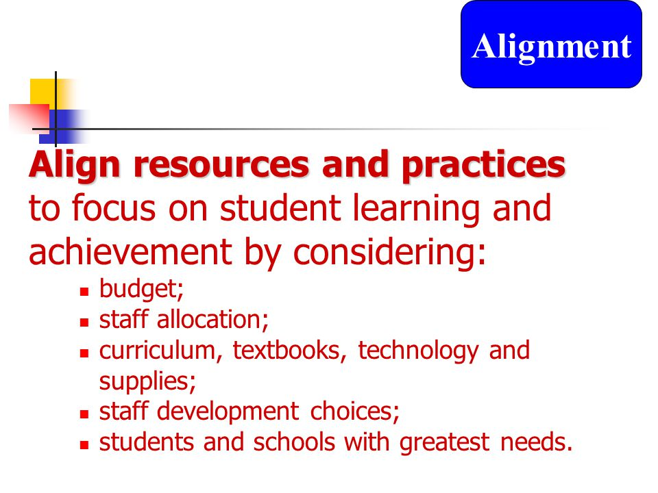 Align resources and practices to focus on student learning and achievement by considering: budget; staff allocation; curriculum, textbooks, technology and supplies; staff development choices; students and schools with greatest needs.
