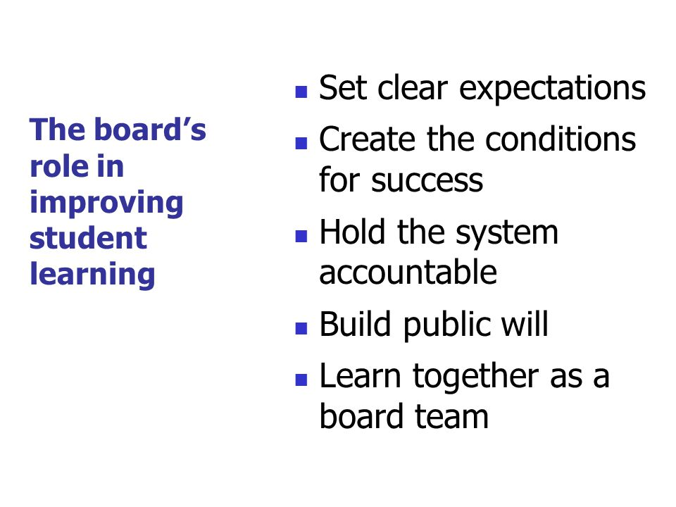 Set clear expectations Create the conditions for success Hold the system accountable Build public will Learn together as a board team The board's role in improving student learning