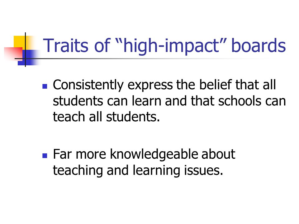 Traits of high-impact boards Consistently express the belief that all students can learn and that schools can teach all students.