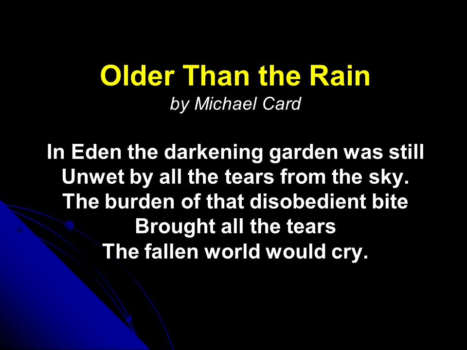 Older Than the Rain Older Than the Rain by Michael Card In Eden the darkening garden was still Unwet by all the tears from the sky.