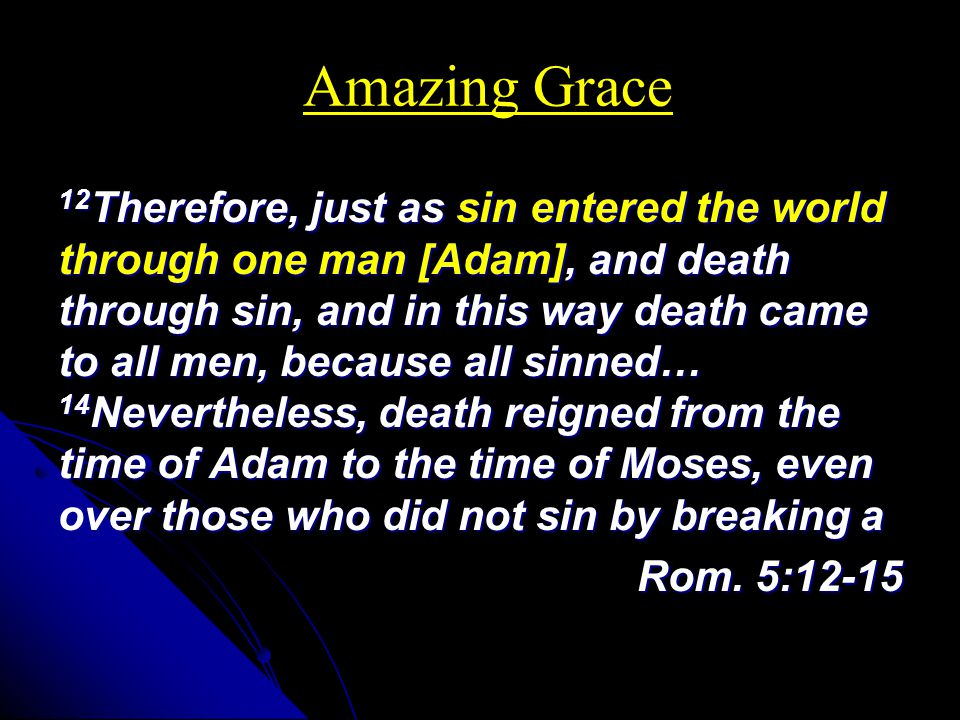 Amazing Grace 12 Therefore, just as sin entered the world through one man [Adam], and death through sin, and in this way death came to all men, because all sinned… 14 Nevertheless, death reigned from the time of Adam to the time of Moses, even over those who did not sin by breaking a Rom.