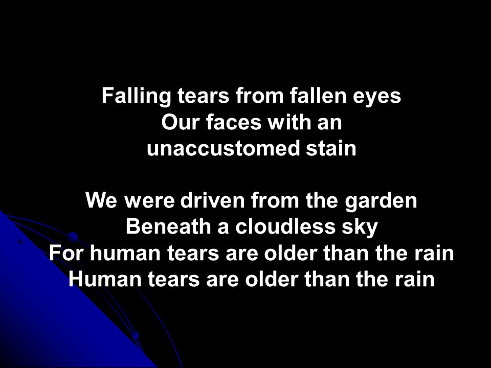 Falling tears from fallen eyes Our faces with an unaccustomed stain We were driven from the garden Beneath a cloudless sky For human tears are older than the rain Human tears are older than the rain