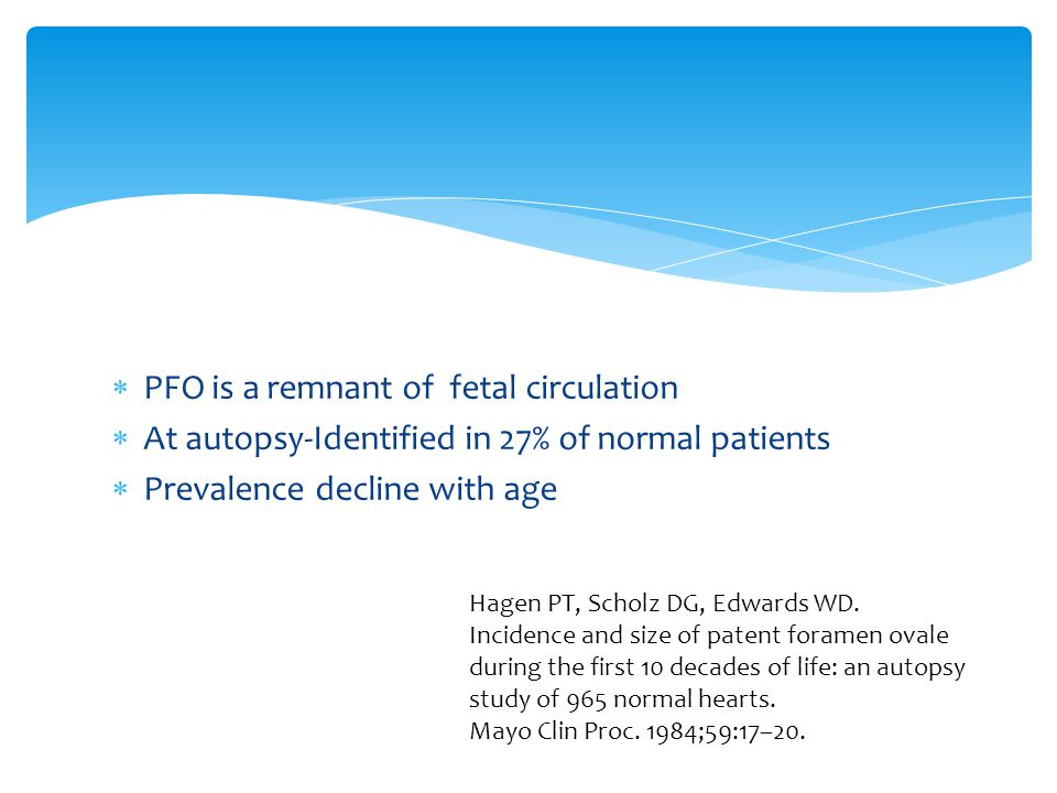  PFO is a remnant of fetal circulation  At autopsy-Identified in 27% of normal patients  Prevalence decline with age Hagen PT, Scholz DG, Edwards WD.