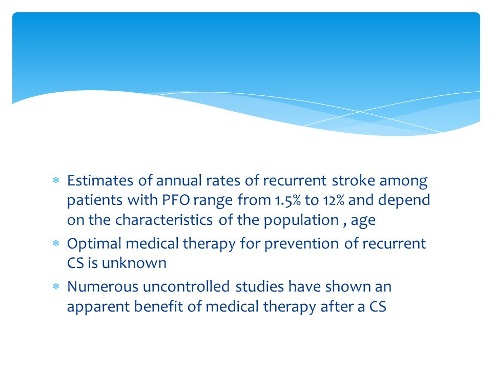 Estimates of annual rates of recurrent stroke among patients with PFO range from 1.5% to 12% and depend on the characteristics of the population, age  Optimal medical therapy for prevention of recurrent CS is unknown  Numerous uncontrolled studies have shown an apparent benefit of medical therapy after a CS