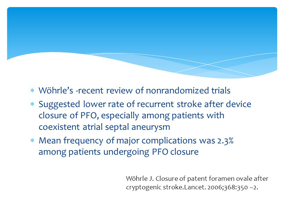  Wöhrle's -recent review of nonrandomized trials  Suggested lower rate of recurrent stroke after device closure of PFO, especially among patients with coexistent atrial septal aneurysm  Mean frequency of major complications was 2.3% among patients undergoing PFO closure Wöhrle J.