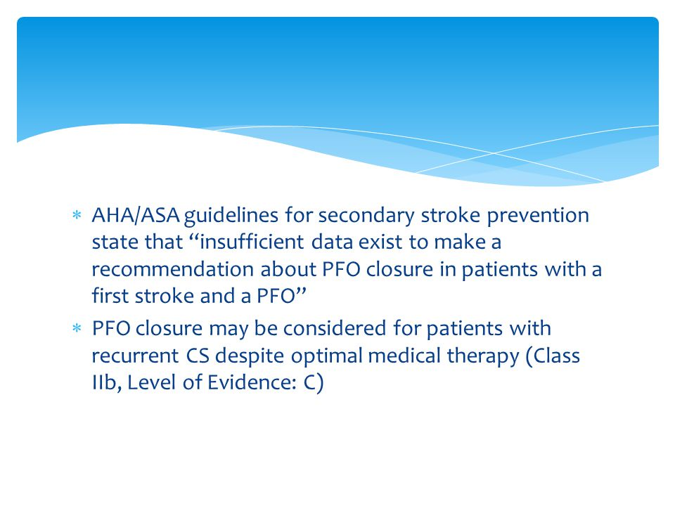  AHA/ASA guidelines for secondary stroke prevention state that insufficient data exist to make a recommendation about PFO closure in patients with a first stroke and a PFO  PFO closure may be considered for patients with recurrent CS despite optimal medical therapy (Class IIb, Level of Evidence: C)
