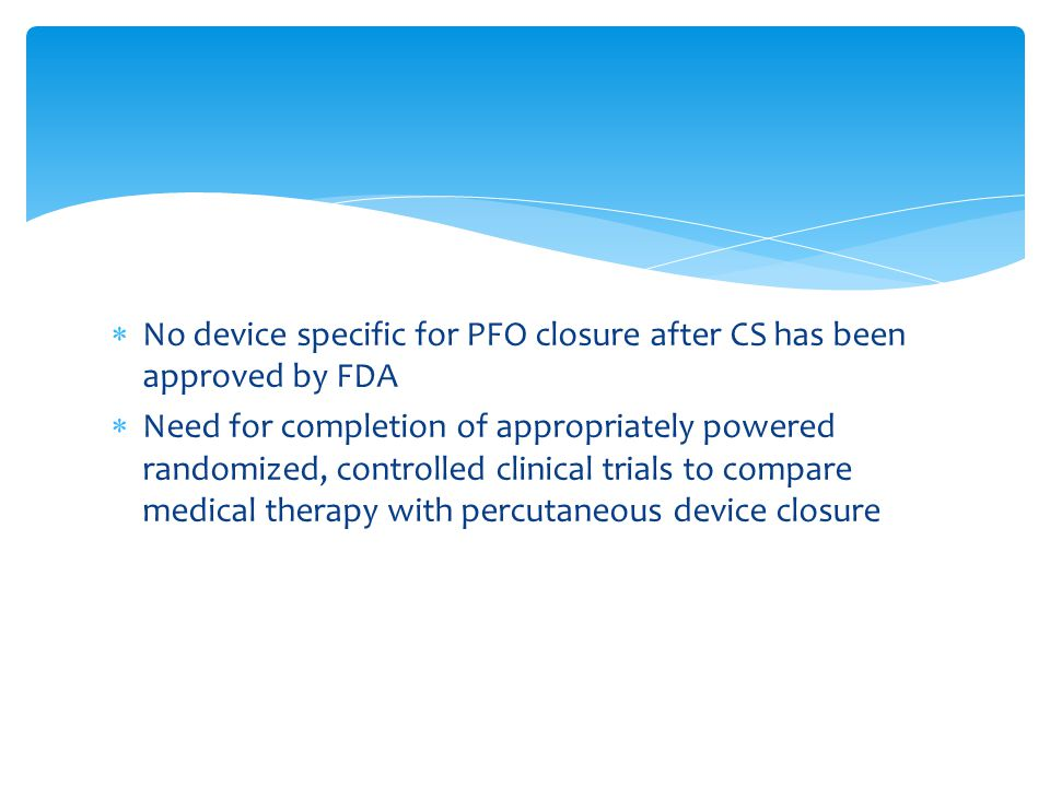  No device specific for PFO closure after CS has been approved by FDA  Need for completion of appropriately powered randomized, controlled clinical trials to compare medical therapy with percutaneous device closure