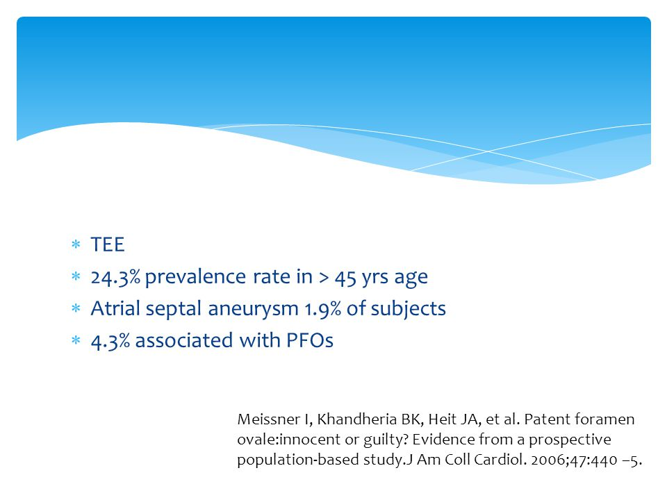  TEE  24.3% prevalence rate in > 45 yrs age  Atrial septal aneurysm 1.9% of subjects  4.3% associated with PFOs Meissner I, Khandheria BK, Heit JA, et al.