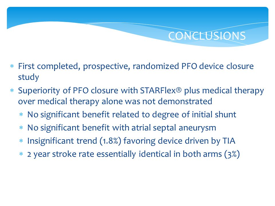 CONCLUSIONS  First completed, prospective, randomized PFO device closure study  Superiority of PFO closure with STARFlex® plus medical therapy over medical therapy alone was not demonstrated  No significant benefit related to degree of initial shunt  No significant benefit with atrial septal aneurysm  Insignificant trend (1.8%) favoring device driven by TIA  2 year stroke rate essentially identical in both arms (3%)