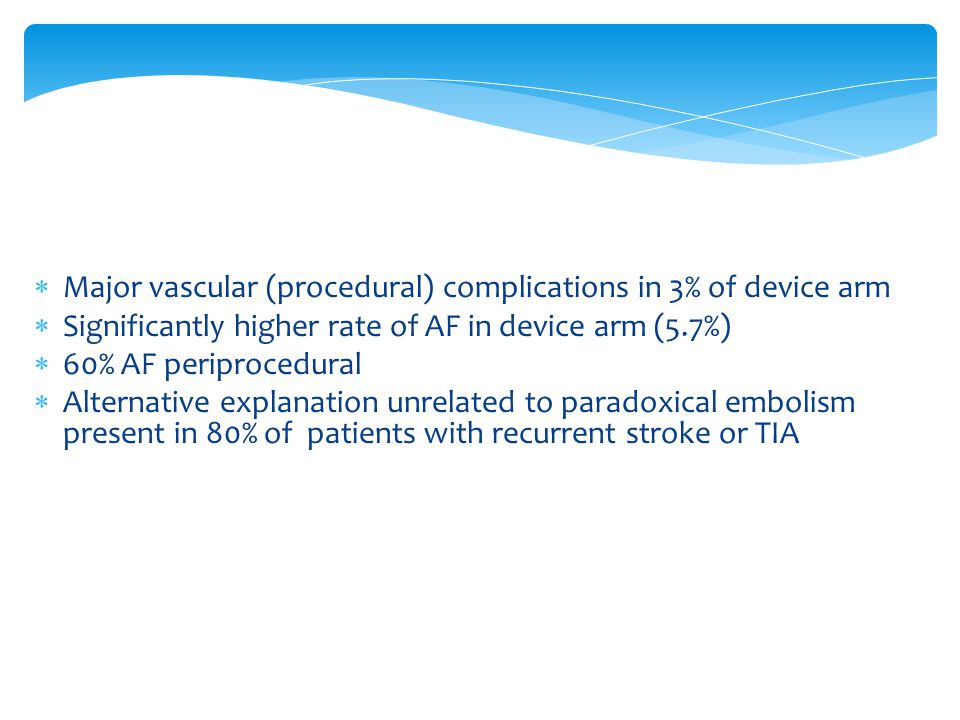  Major vascular (procedural) complications in 3% of device arm  Significantly higher rate of AF in device arm (5.7%)  60% AF periprocedural  Alternative explanation unrelated to paradoxical embolism present in 80% of patients with recurrent stroke or TIA