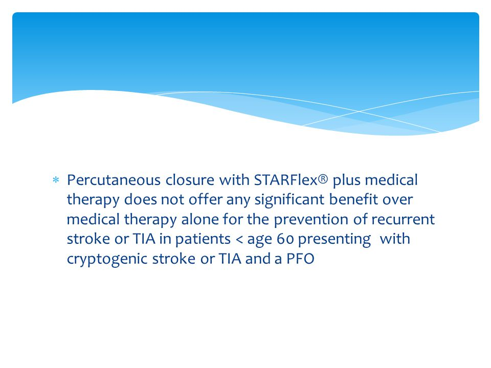  Percutaneous closure with STARFlex® plus medical therapy does not offer any significant benefit over medical therapy alone for the prevention of recurrent stroke or TIA in patients < age 60 presenting with cryptogenic stroke or TIA and a PFO
