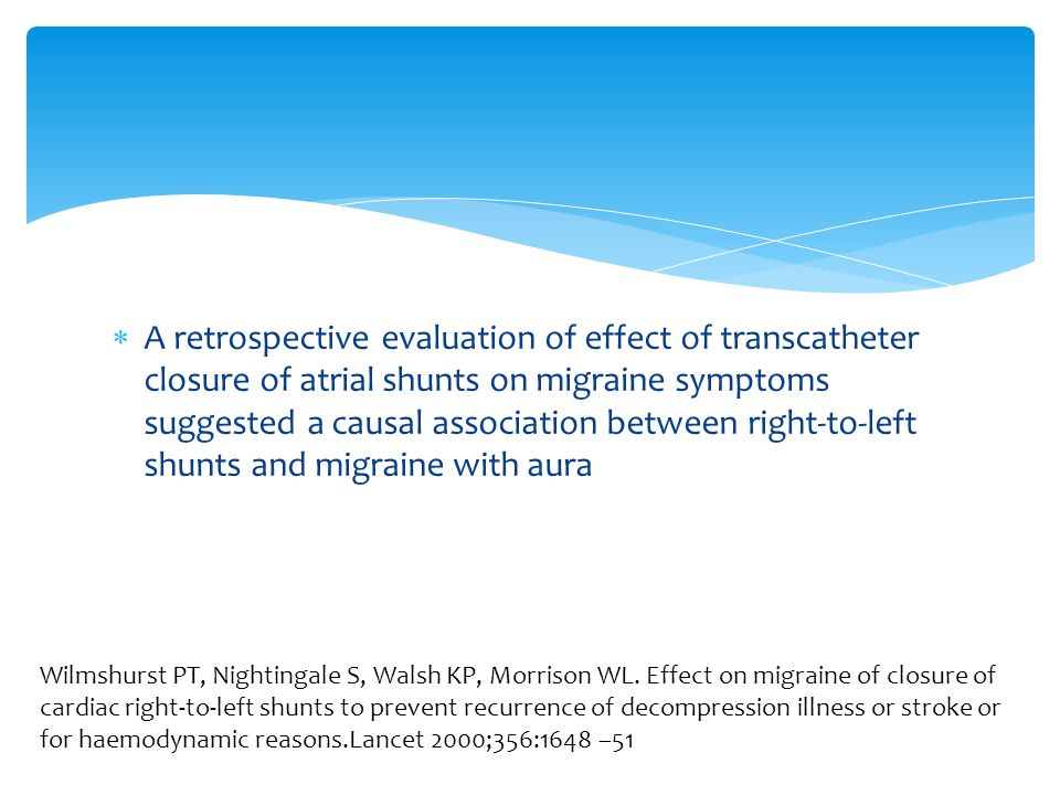  A retrospective evaluation of effect of transcatheter closure of atrial shunts on migraine symptoms suggested a causal association between right-to-left shunts and migraine with aura Wilmshurst PT, Nightingale S, Walsh KP, Morrison WL.